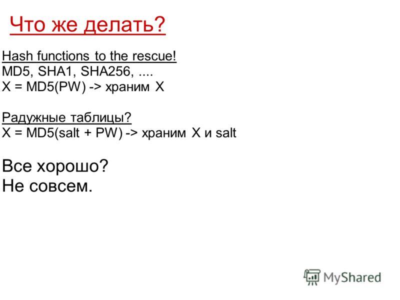 Что же делать? Hash functions to the rescue! MD5, SHA1, SHA256,.... X = MD5(PW) -> храним X Радужные таблицы? Х = MD5(salt + PW) -> храним X и salt Все хорошо? Не совсем.
