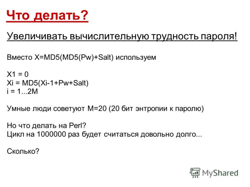 Что делать? Увеличивать вычислительную трудность пароля! Вместо X=MD5(MD5(Pw)+Salt) используем X1 = 0 Xi = MD5(Xi-1+Pw+Salt) i = 1...2M Умные люди советуют M=20 (20 бит энтропии к паролю) Но что делать на Perl? Цикл на 1000000 раз будет считаться дов