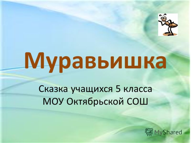 Муравьишка Сказка учащихся 5 класса МОУ Октябрьской СОШ