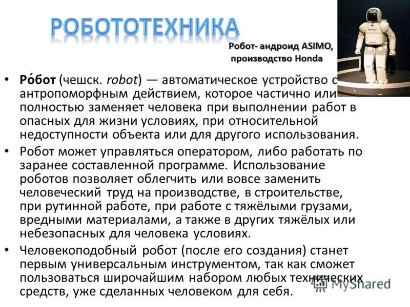 Ро́бот (чешск. robot) автоматическое устройство с антропоморфным действием, которое частично или полностью заменяет человека при выполнении работ в опасных для жизни условиях, при относительной недоступности объекта или для другого использования. Роб
