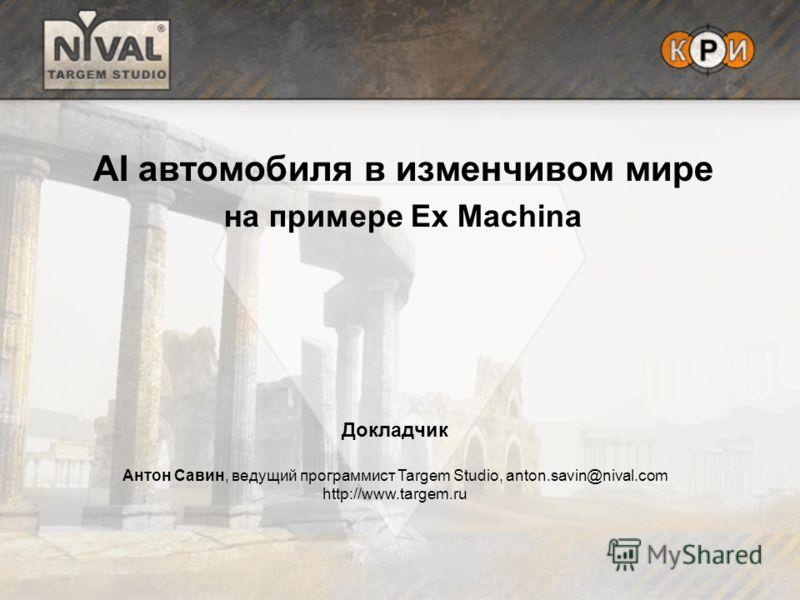 AI автомобиля в изменчивом мире на примере Ex Machina Докладчик Антон Савин, ведущий программист Targem Studio, anton.savin@nival.com http://www.targem.ru