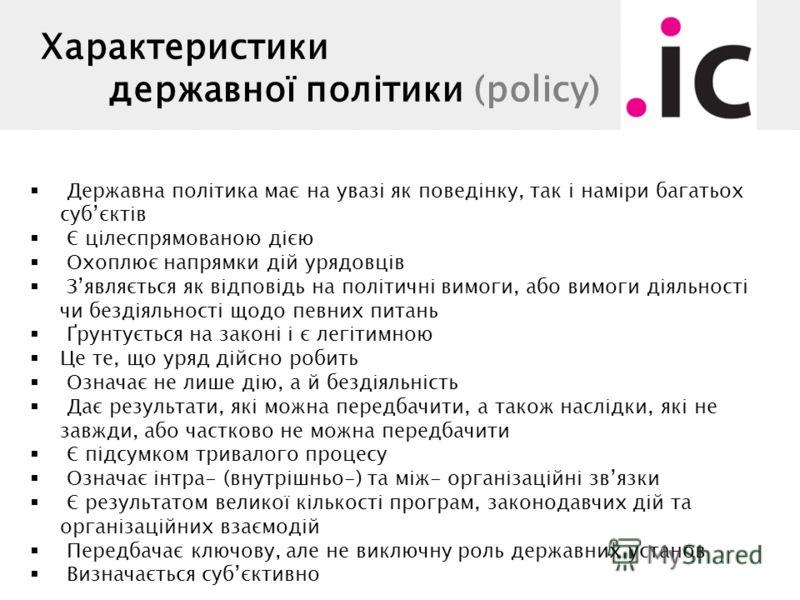 Характеристики державної політики (policy) Державна політика має на увазі як поведінку, так і наміри багатьох субєктів Є цілеспрямованою дією Охоплює напрямки дій урядовців Зявляється як відповідь на політичні вимоги, або вимоги діяльності чи бездіял
