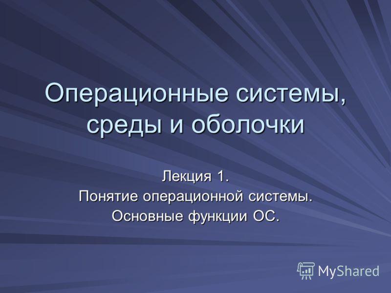 Операционные системы, среды и оболочки Лекция 1. Понятие операционной системы. Основные функции ОС.