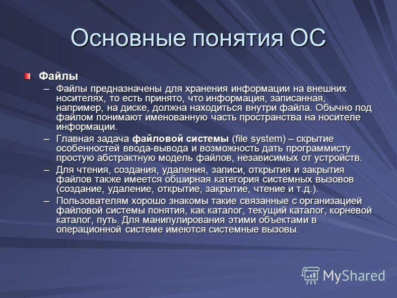 Основные понятия ОС Файлы –Файлы предназначены для хранения информации на внешних носителях, то есть принято, что информация, записанная, например, на диске, должна находиться внутри файла. Обычно под файлом понимают именованную часть пространства на