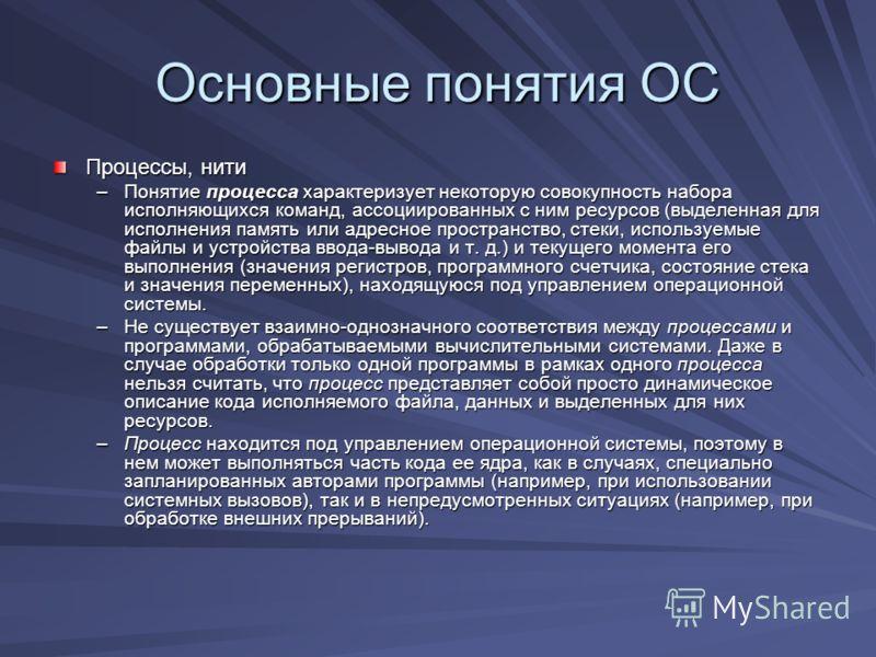 Основные понятия ОС Процессы, нити –Понятие процесса характеризует некоторую совокупность набора исполняющихся команд, ассоциированных с ним ресурсов (выделенная для исполнения память или адресное пространство, стеки, используемые файлы и устройства