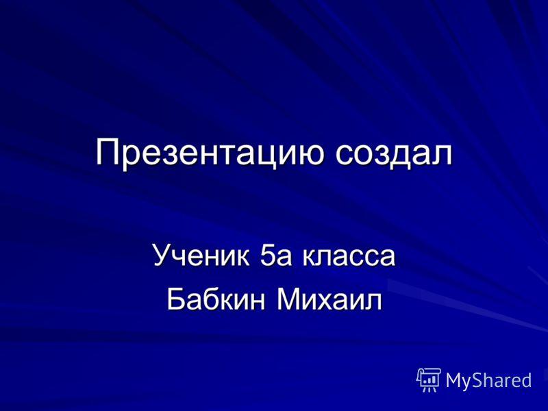 Презентацию создал Ученик 5а класса Бабкин Михаил