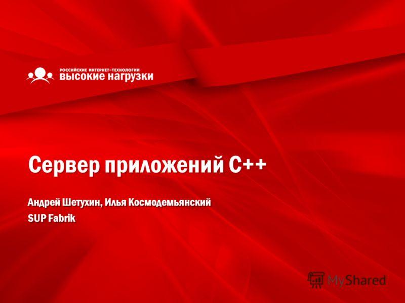 Сервер приложений С++ Андрей Шетухин, Илья Космодемьянский SUP Fabrik