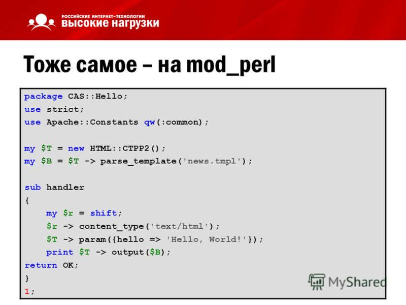 Тоже самое – на mod_perl package CAS::Hello; use strict; use Apache::Constants qw(:common); my $T = new HTML::CTPP2(); my $B = $T -> parse_template('news.tmpl'); sub handler { my $r = shift; $r -> content_type('text/html'); $T -> param({hello => 'Hel