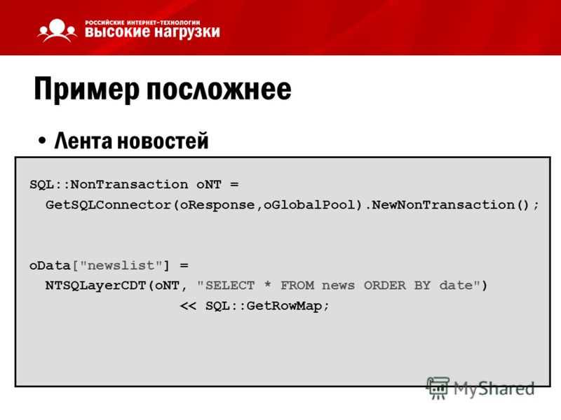 Пример посложнее Лента новостей SQL::NonTransaction oNT = GetSQLConnector(oResponse,oGlobalPool).NewNonTransaction(); oData[newslist] = NTSQLayerCDT(oNT, SELECT * FROM news ORDER BY date)