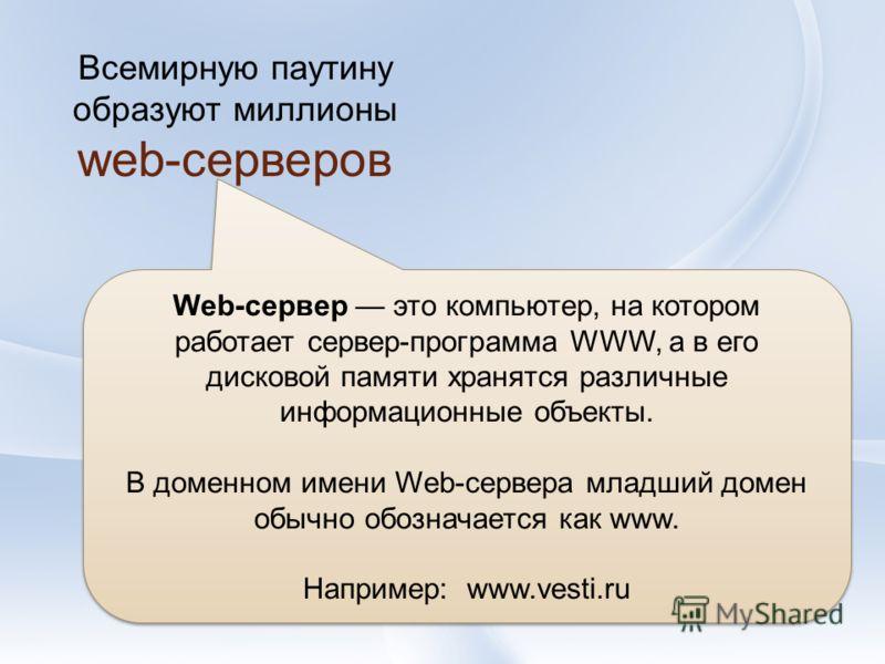 Всемирную паутину образуют миллионы web-серверов Web-сервер это компьютер, на котором работает сервер-программа WWW, а в его дисковой памяти хранятся различные информационные объекты. В доменном имени Web-сервера младший домен обычно обозначается как
