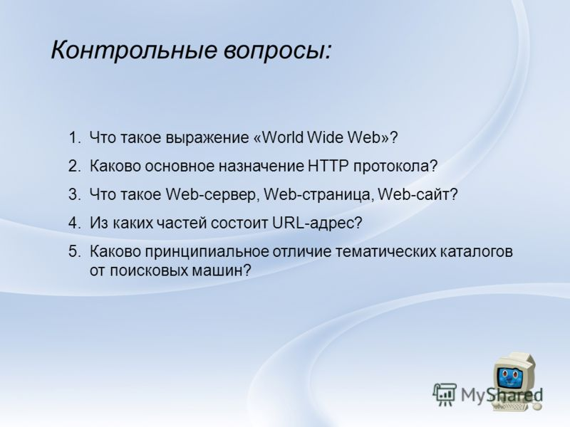 Контрольные вопросы: 1.Что такое выражение «World Wide Web»? 2.Каково основное назначение HTTP протокола? 3.Что такое Web-сервер, Web-страница, Web-сайт? 4.Из каких частей состоит URL-адрес? 5.Каково принципиальное отличие тематических каталогов от п