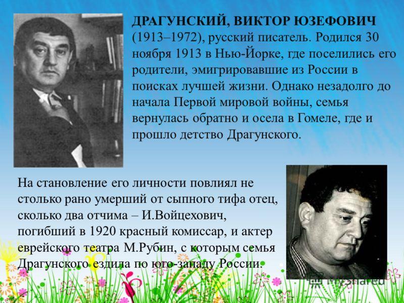 ДРАГУНСКИЙ, ВИКТОР ЮЗЕФОВИЧ (1913–1972), русский писатель. Родился 30 ноября 1913 в Нью-Йорке, где поселились его родители, эмигрировавшие из России в поисках лучшей жизни. Однако незадолго до начала Первой мировой войны, семья вернулась обратно и ос
