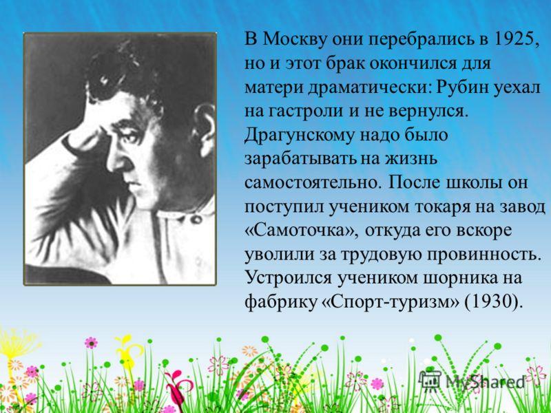 В Москву они перебрались в 1925, но и этот брак окончился для матери драматически: Рубин уехал на гастроли и не вернулся. Драгунскому надо было зарабатывать на жизнь самостоятельно. После школы он поступил учеником токаря на завод «Самоточка», откуда