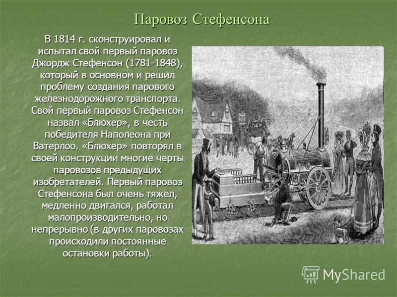 Паровоз Стефенсона В 1814 г. сконструировал и испытал свой первый паровоз Джордж Стефенсон (1781-1848), который в основном и решил проблему создания парового железнодорожного транспорта. Свой первый паровоз Стефенсон назвал «Блюхер», в честь победите