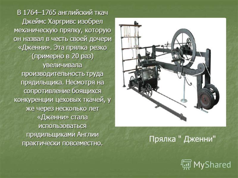 В 1764–1765 английский ткач Джеймс Харгривс изобрел механическую прялку, которую он назвал в честь своей дочери «Дженни». Эта прялка резко (примерно в 20 раз) увеличивала производительность труда прядильщика. Несмотря на сопротивление боящихся конкур