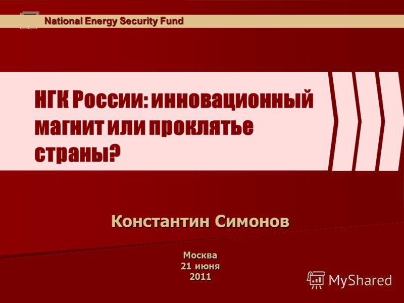 National Energy Security Fund НГК России: инновационный магнит или проклятье страны? Константин Симонов Москва 21 июня 2011