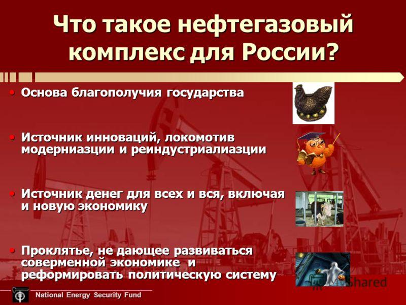 National Energy Security Fund National Energy Security Fund Что такое нефтегазовый комплекс для России? Основа благополучия государства Основа благополучия государства Источник инноваций, локомотив модерниазции и реиндустриалиазции Источник инноваций