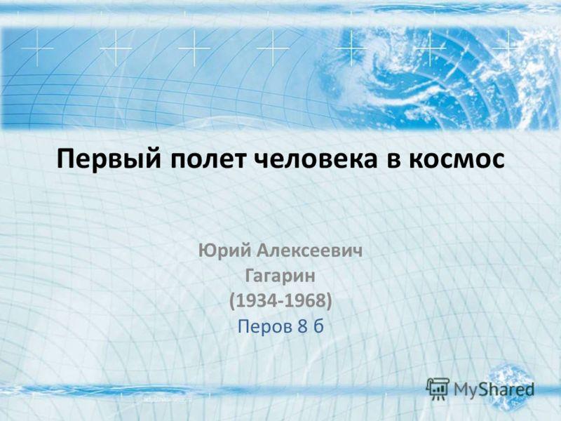 Первый полет человека в космос Юрий Алексеевич Гагарин (1934-1968) Перов 8 б
