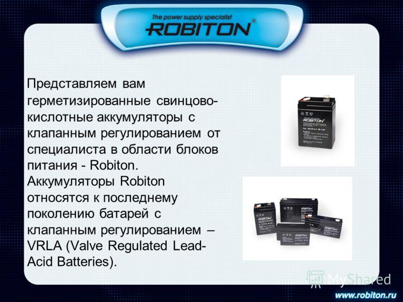 Представляем вам герметизированные свинцово- кислотные аккумуляторы с клапанным регулированием от специалиста в области блоков питания - Robiton. Аккумуляторы Robiton относятся к последнему поколению батарей с клапанным регулированием – VRLA (Valve R