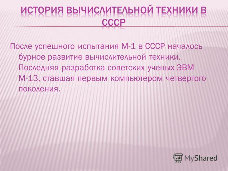 После успешного испытания М-1 в СССР началось бурное развитие вычислительной техники. Последняя разработка советских ученых-ЭВМ М-13, ставшая первым компьютером четвертого поколения.