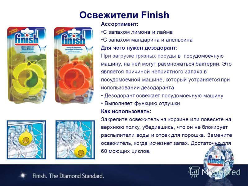 Освежители Finish Ассортимент: С запахом лимона и лайма С запахом мандарина и апельсина Для чего нужен дезодорант: При загрузке грязных посуды в посудомоечную машину, на ней могут размножаться бактерии. Это является причиной неприятного запаха в посу