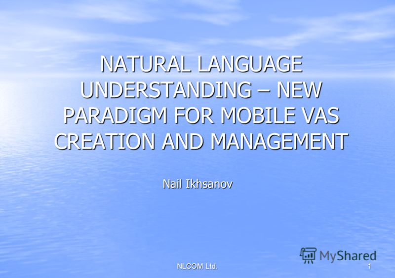 NLCOM Ltd. 1 NATURAL LANGUAGE UNDERSTANDING – NEW PARADIGM FOR MOBILE VAS CREATION AND MANAGEMENT Nail Ikhsanov