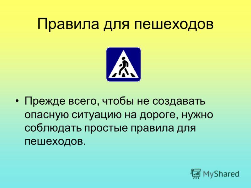 Правила для пешеходов Прежде всего, чтобы не создавать опасную ситуацию на дороге, нужно соблюдать простые правила для пешеходов.