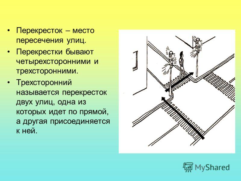 Перекресток – место пересечения улиц. Перекрестки бывают четырехсторонними и трехсторонними. Трехсторонний называется перекресток двух улиц, одна из которых идет по прямой, а другая присоединяется к ней.