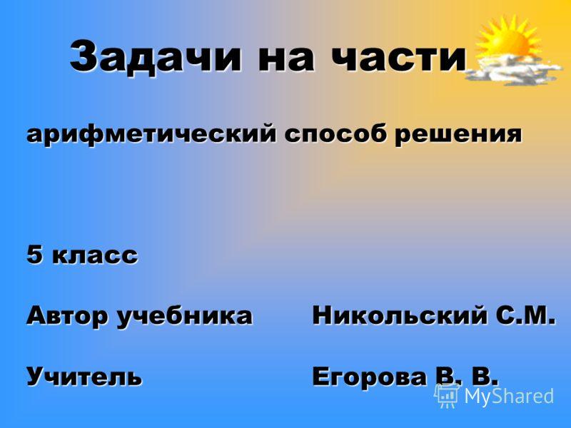 Задачи на части арифметический способ решения 5 класс Автор учебника Никольский С.М. Учитель Егорова В. В.