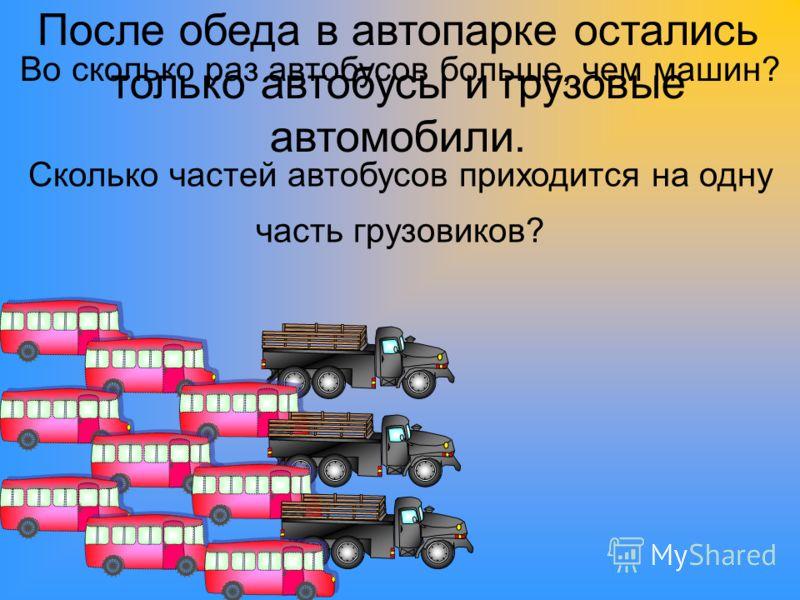 Во сколько раз автобусов больше, чем машин? Сколько частей автобусов приходится на одну часть грузовиков? После обеда в автопарке остались только автобусы и грузовые автомобили.