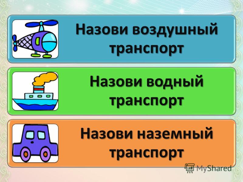 Назови воздушный транспорт Назови водный транспорт Назови наземный транспорт