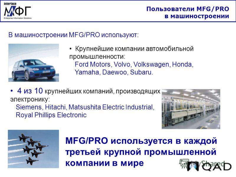 В машиностроении MFG/PRO используют: Крупнейшие компании автомобильной промышленности: Ford Motors, Volvo, Volkswagen, Honda, Yamaha, Daewoo, Subaru. 4 из 10 крупнейших компаний, производящих электронику: Siemens, Hitachi, Matsushita Electric Industr