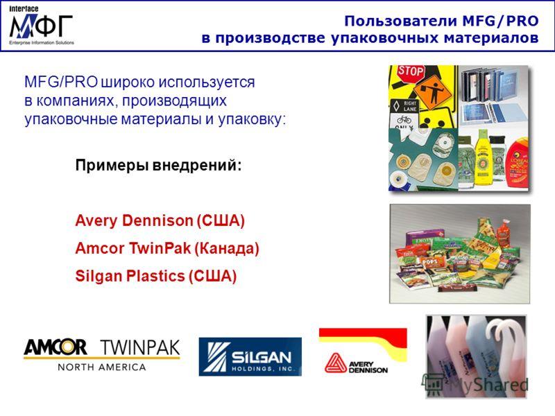 Пользователи MFG/PRO в производстве упаковочных материалов MFG/PRO широко используется в компаниях, производящих упаковочные материалы и упаковку: Примеры внедрений: Avery Dennison (США) Amcor TwinPak (Канада) Silgan Plastics (США)