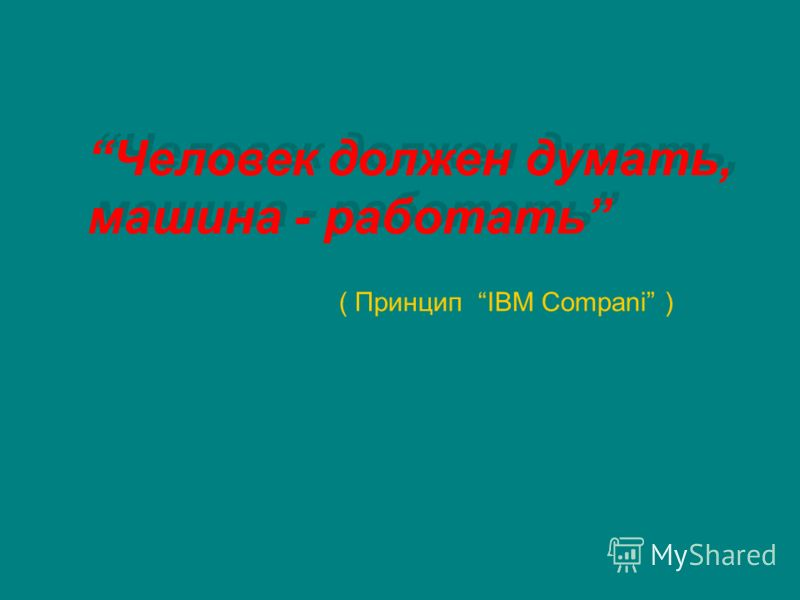 Человек должен думать, машина - работать Человек должен думать, машина - работать ( Принцип IBM Compani )