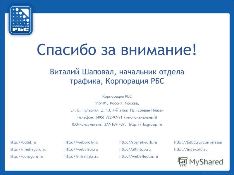 Спасибо за внимание! Виталий Шаповал, начальник отдела трафика, Корпорация РБС Корпорация РБС 115191, Россия, Москва, ул. Б. Тульская, д. 13, 4-й этаж ТЦ «Ереван Плаза» Телефон: (495) 772-97-91 (многоканальный) ICQ-консультант: 377-169-437, http://rb