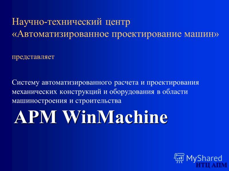 НТЦ АПМ APM WinMachine Научно-технический центр «Автоматизированное проектирование машин» представляет Систему автоматизированного расчета и проектирования механических конструкций и оборудования в области машиностроения и строительства APM WinMachin