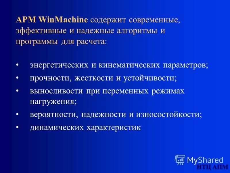 НТЦ АПМ APM WinMachine содержит современные, эффективные и надежные алгоритмы и программы для расчета: энергетических и кинематических параметров; прочности, жесткости и устойчивости; выносливости при переменных режимах нагружения; вероятности, надеж