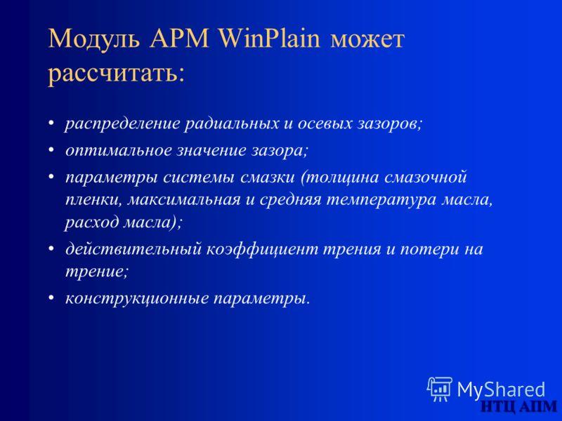 Модуль APM WinPlain может рассчитать: распределение радиальных и осевых зазоров; оптимальное значение зазора; параметры системы смазки (толщина смазочной пленки, максимальная и средняя температура масла, расход масла); действительный коэффициент трен