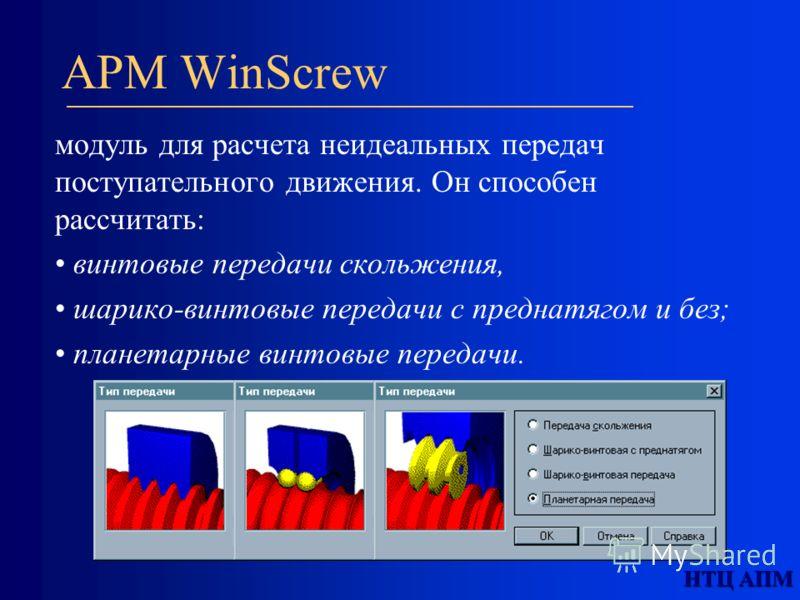 APM WinScrew модуль для расчета неидеальных передач поступательного движения. Он способен рассчитать: винтовые передачи скольжения, шарико-винтовые передачи с преднатягом и без; планетарные винтовые передачи.