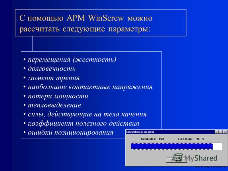 НТЦ АПМ С помощью APM WinScrew можно рассчитать следующие параметры: перемещения (жесткость) долговечность момент трения наибольшие контактные напряжения потери мощности тепловыделение силы, действующие на тела качения коэффициент полезного действия
