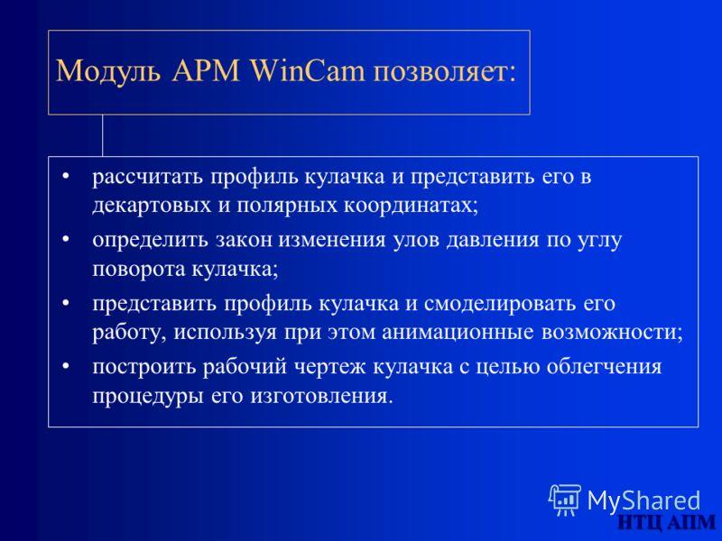 НТЦ АПМ Модуль АPМ WinCam позволяет: рассчитать профиль кулачка и представить его в декартовых и полярных координатах; определить закон изменения улов давления по углу поворота кулачка; представить профиль кулачка и смоделировать его работу, использу