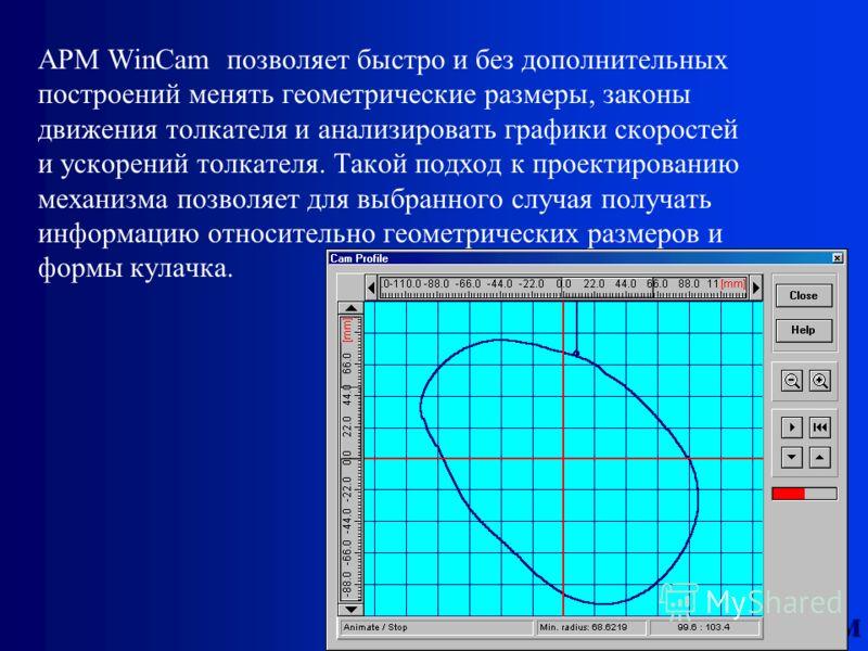 НТЦ АПМ АPМ WinCam позволяет быстро и без дополнительных построений менять геометрические размеры, законы движения толкателя и анализировать графики скоростей и ускорений толкателя. Такой подход к проектированию механизма позволяет для выбранного слу