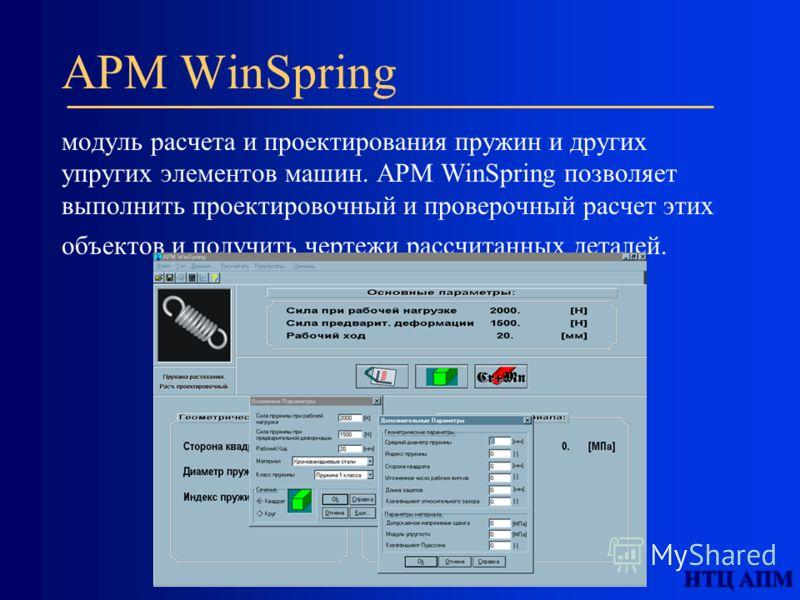 APM WinSpring модуль расчета и проектирования пружин и других упругих элементов машин. APM WinSpring позволяет выполнить проектировочный и проверочный расчет этих объектов и получить чертежи рассчитанных деталей.