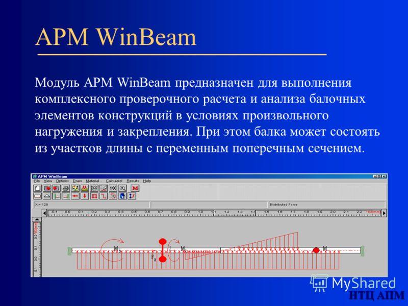 НТЦ АПМ APM WinBeam Модуль APM WinBeam предназначен для выполнения комплексного проверочного расчета и анализа балочных элементов конструкций в условиях произвольного нагружения и закрепления. При этом балка может состоять из участков длины с перемен