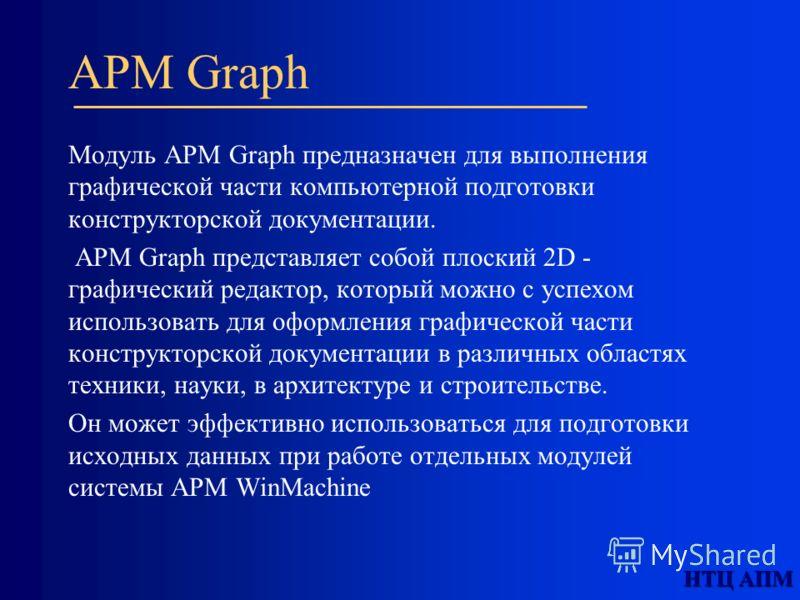 APM Graph Модуль APM Graph предназначен для выполнения графической части компьютерной подготовки конструкторской документации. APM Graph представляет собой плоский 2D - графический редактор, который можно с успехом использовать для оформления графиче