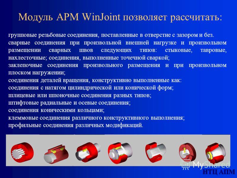 НТЦ АПМ Модуль APM WinJoint позволяет рассчитать: групповые резьбовые соединения, поставленные в отверстие с зазором и без. сварные соединения при произвольной внешней нагрузке и произвольном размещении сварных швов следующих типов: стыковые, тавровы