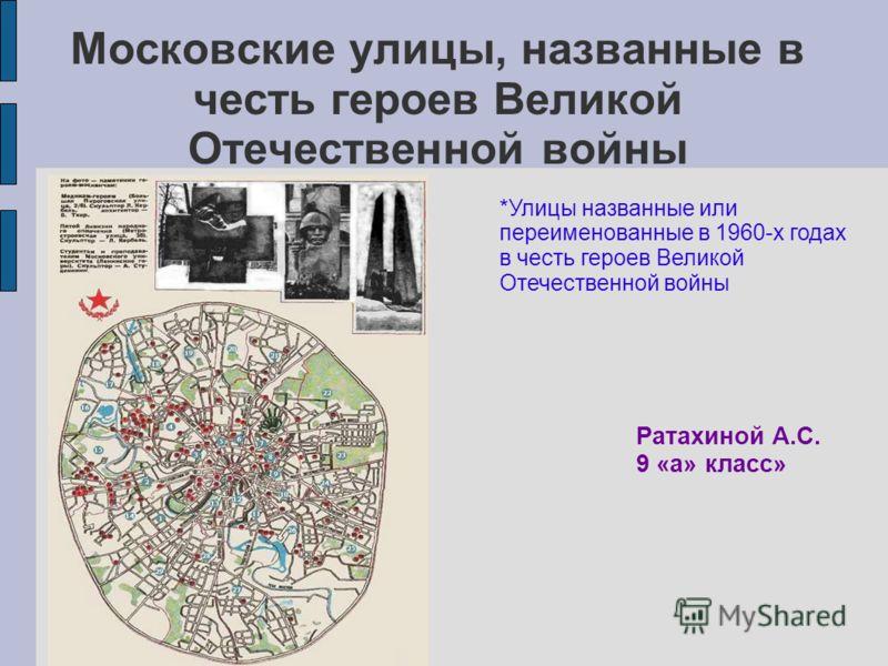 Московские улицы, названные в честь героев Великой Отечественной войны Ратахиной А.С. 9 «а» класс» *Улицы названные или переименованные в 1960-х годах в честь героев Великой Отечественной войны