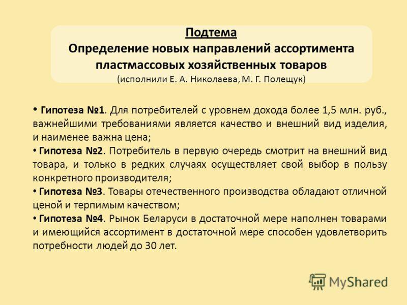 Подтема Определение новых направлений ассортимента пластмассовых хозяйственных товаров (исполнили Е. А. Николаева, М. Г. Полещук) Гипотеза 1. Для потребителей с уровнем дохода более 1,5 млн. руб., важнейшими требованиями является качество и внешний в