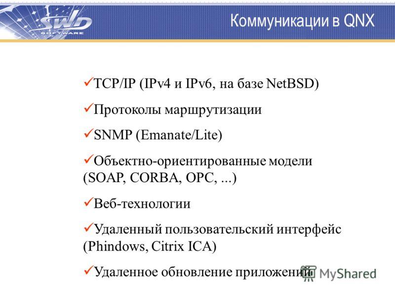 Коммуникации в QNX TCP/IP (IPv4 и IPv6, на базе NetBSD) Протоколы маршрутизации SNMP (Emanate/Lite) Объектно-ориентированные модели (SOAP, CORBA, OPC,...) Веб-технологии Удаленный пользовательский интерфейс (Phindows, Citrix ICA) Удаленное обновление
