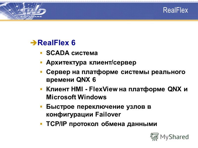 RealFlex 6 SCADA система Архитектура клиент/сервер Сервер на платформе системы реального времени QNX 6 Клиент HMI - FlexView на платформе QNX и Microsoft Windows Быстрое переключение узлов в конфигурации Failover TCP/IP протокол обмена данными